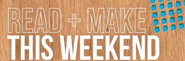 Read + Make This Weekend